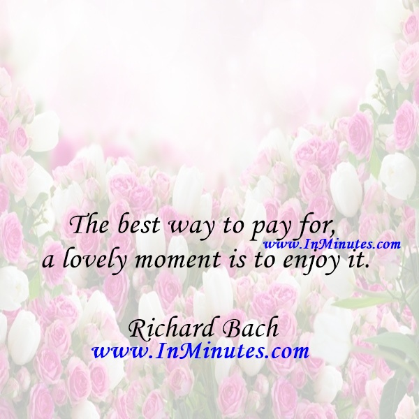 The best way to pay for a lovely moment is to enjoy it.Richard Bach