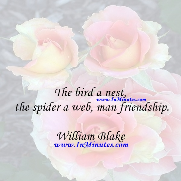 The bird a nest, the spider a web, man friendship.William Blake