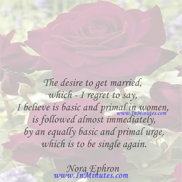 The desire to get married, which - I regret to say, I believe is basic and primal in women - is followed almost immediately by an equally basic and primal urge - which is to be single again.Nora Ephron