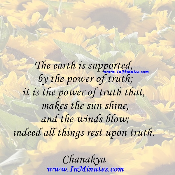 The earth is supported by the power of truth; it is the power of truth that makes the sun shine and the winds blow; indeed all things rest upon truth.Chanakya