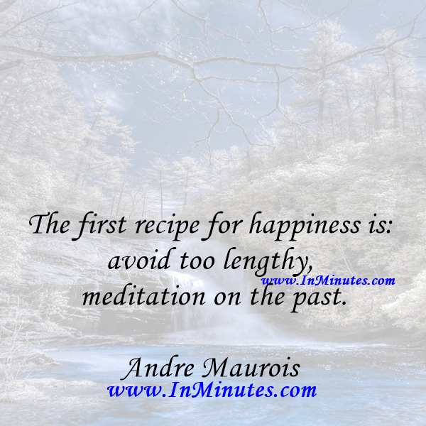 The first recipe for happiness is avoid too lengthy meditation on the past.Andre Maurois