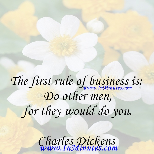 The first rule of business is Do other men for they would do you.Charles Dickens