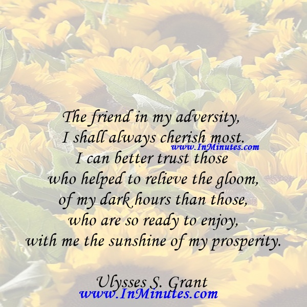 The friend in my adversity I shall always cherish most. I can better trust those who helped to relieve the gloom of my dark hours than those who are so ready to enjoy with me the sunshine of my prosperity.Ulysses S. Grant