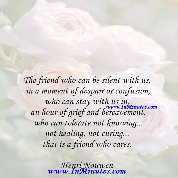 The friend who can be silent with us in a moment of despair or confusion, who can stay with us in an hour of grief and bereavement, who can tolerate not knowing... not healing, not curing... that is a friend who cares.Henri Nouwen