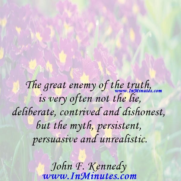 The great enemy of the truth is very often not the lie, deliberate, contrived and dishonest, but the myth, persistent, persuasive and unrealistic.John F. Kennedy