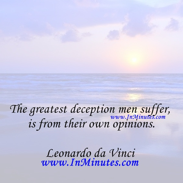 The greatest deception men suffer is from their own opinions.Leonardo da Vinci