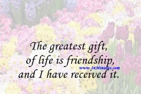 The greatest gift of life is friendship, and I have received it.Hubert H. Humphrey