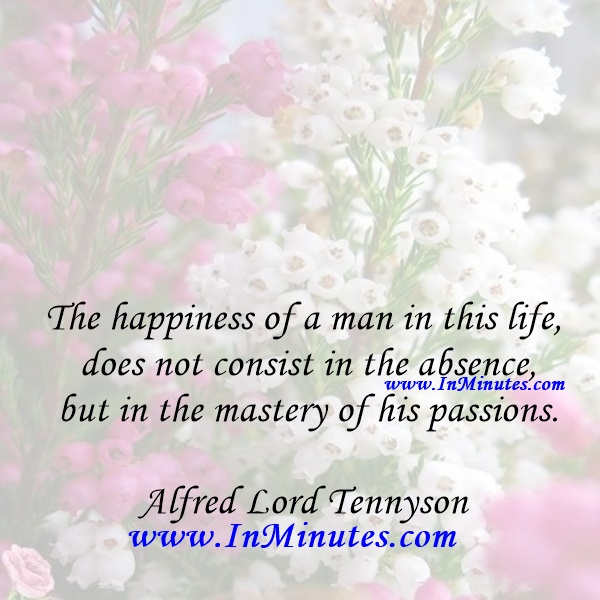 The happiness of a man in this life does not consist in the absence but in the mastery of his passions.Alfred Lord Tennyso
