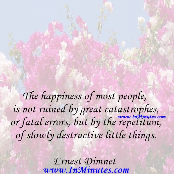 The happiness of most people is not ruined by great catastrophes or fatal errors, but by the repetition of slowly destructive little things.Ernest Dimnet