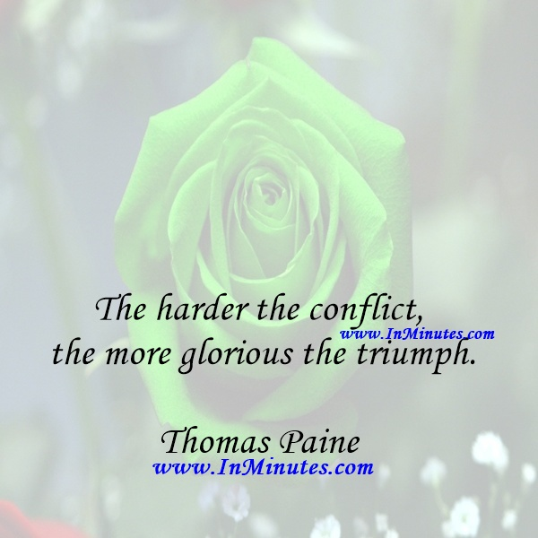 The harder the conflict, the more glorious the triumph.Thomas Paine