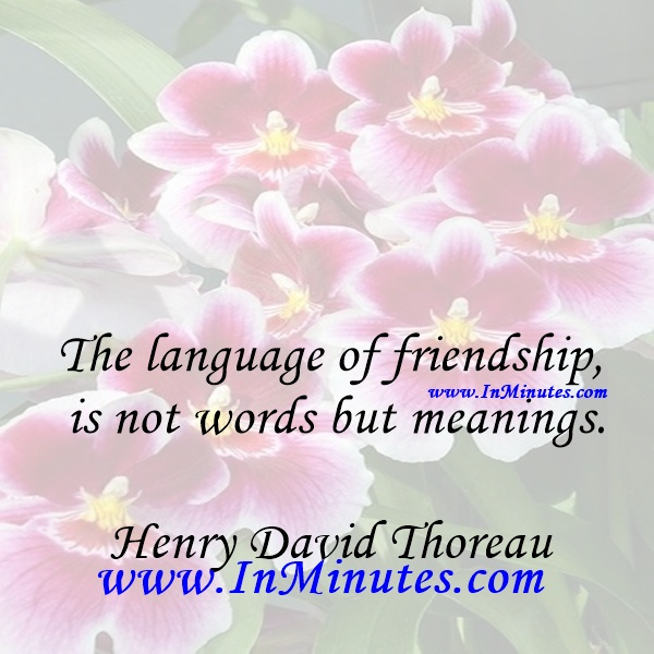 The language of friendship is not words but meanings.Henry David Thoreau