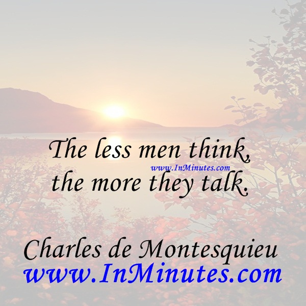 The less men think, the more they talk.Charles de Montesquieu