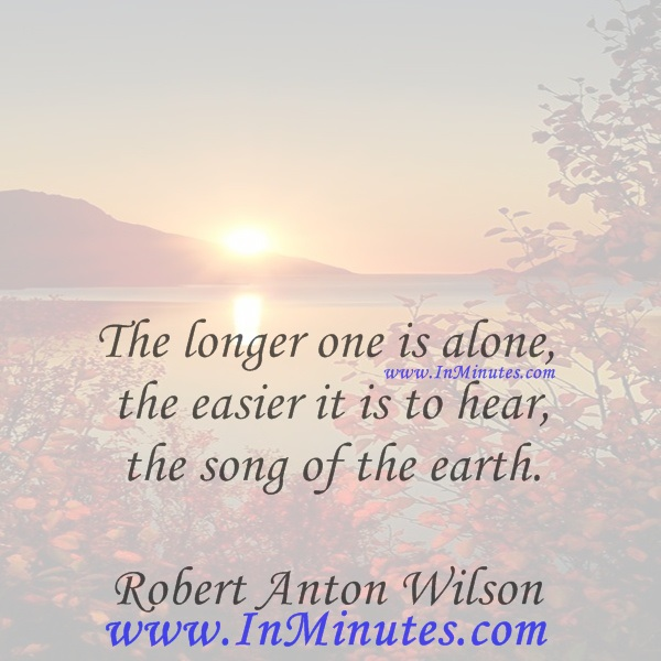 The longer one is alone, the easier it is to hear the song of the earth.Robert Anton Wilson