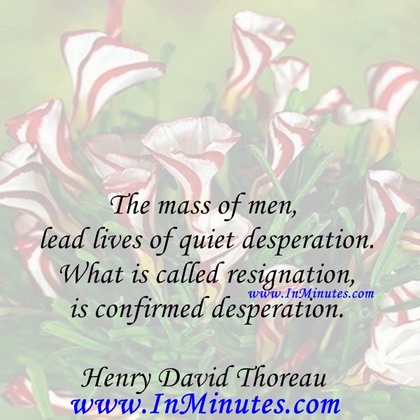 The mass of men lead lives of quiet desperation. What is called resignation is confirmed desperation.Henry David Thoreau