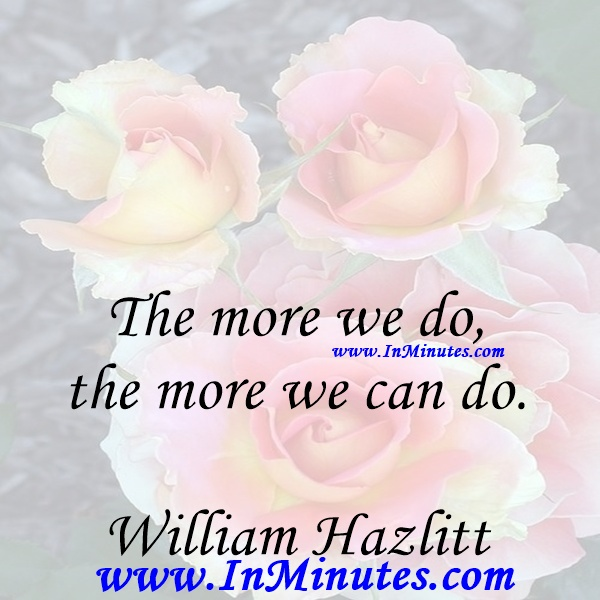 The more we do, the more we can do.William Hazlitt