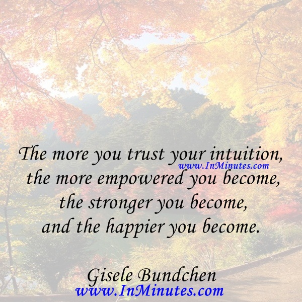 The more you trust your intuition, the more empowered you become, the stronger you become, and the happier you become.Gisele Bundchen