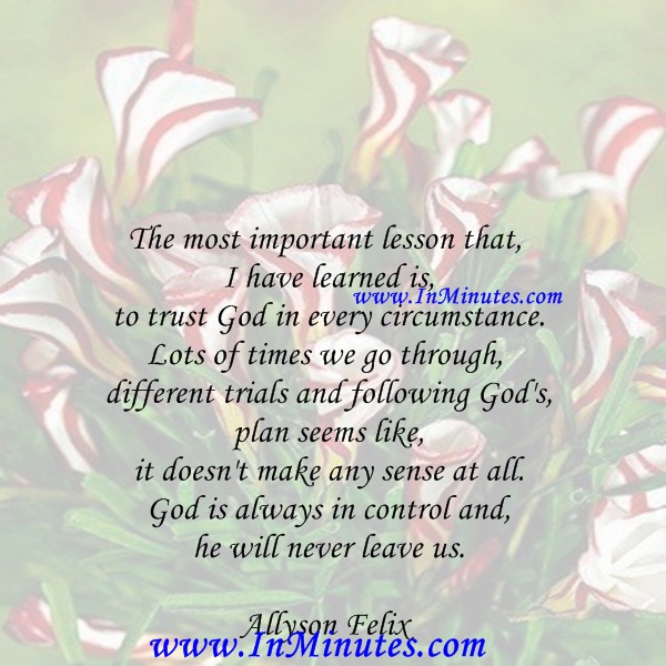 The most important lesson that I have learned is to trust God in every circumstance. Lots of times we go through different trials and following God's plan seems like it doesn't make any sense at all. God is always in control and he will never leave us.Allyson Felix