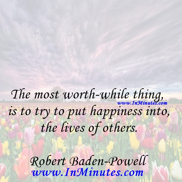 The most worth-while thing is to try to put happiness into the lives of others.Robert Baden-Powell