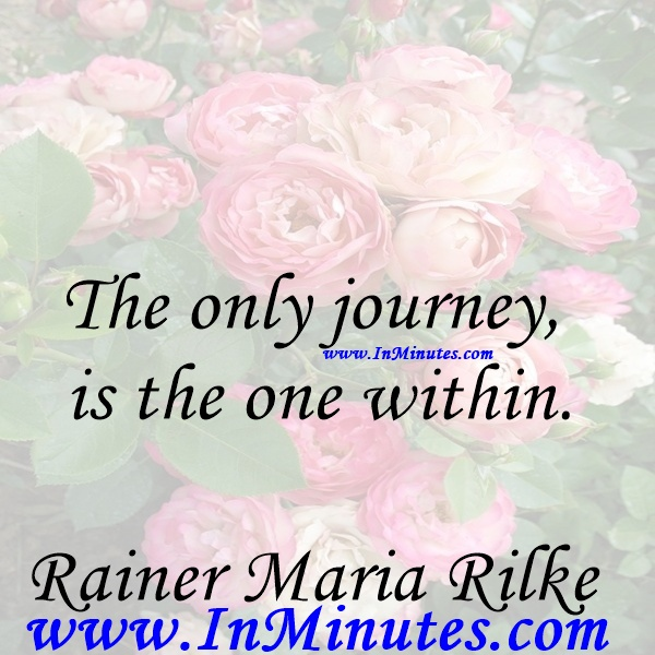 The only journey is the one within.Rainer Maria Rilke