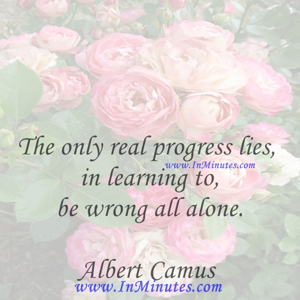 The only real progress lies in learning to be wrong all alone.Albert Camus