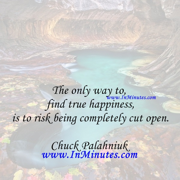 The only way to find true happiness is to risk being completely cut open.Chuck Palahniuk