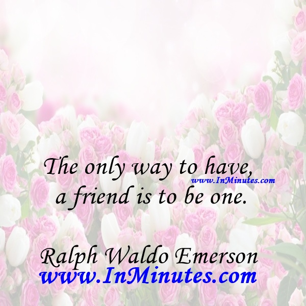 The only way to have a friend is to be one.Ralph Waldo Emerson