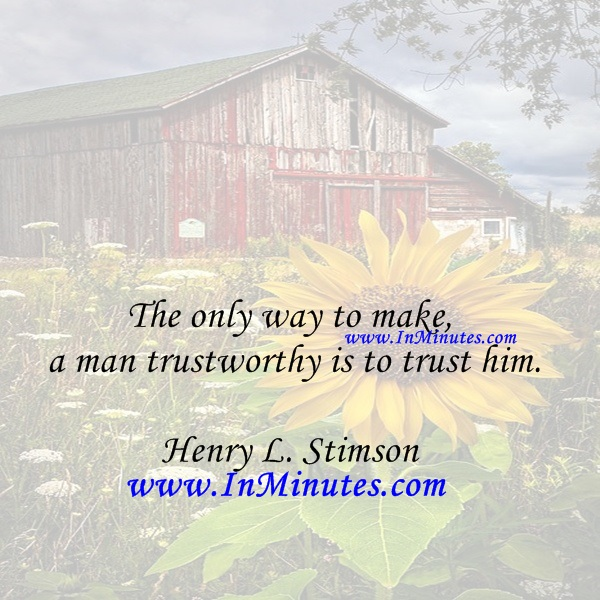 The only way to make a man trustworthy is to trust him.Henry L. Stimson