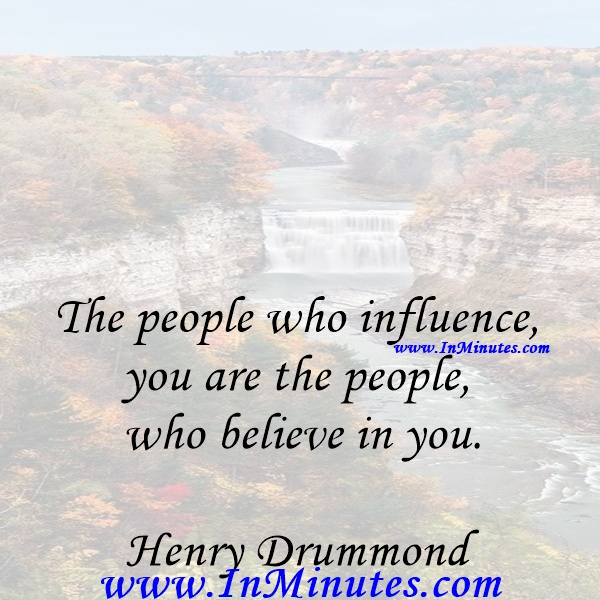 The people who influence you are the people who believe in you.Henry Drummond
