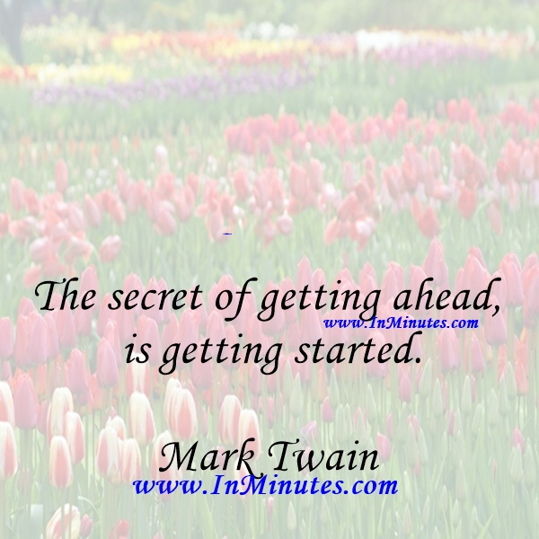 The secret of getting ahead is getting started.Mark Twain