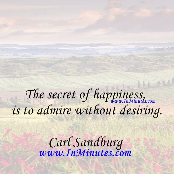 The secret of happiness is to admire without desiring.Carl Sandburg