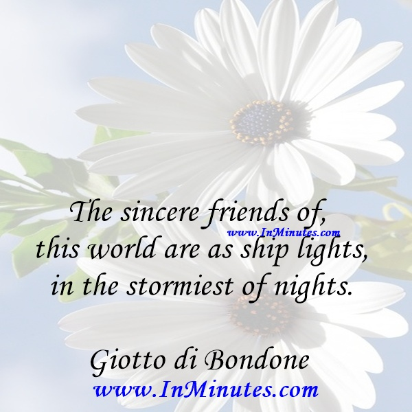 The sincere friends of this world are as ship lights in the stormiest of nights.Giotto di Bondone
