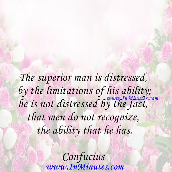 The superior man is distressed by the limitations of his ability; he is not distressed by the fact that men do not recognize the ability that he has.Confucius