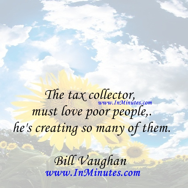 The tax collector must love poor people, he's creating so many of them.Bill Vaughan