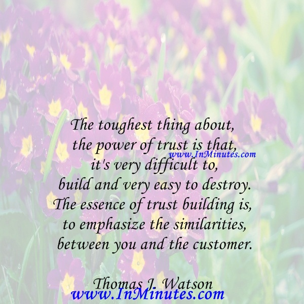 The toughest thing about the power of trust is that it's very difficult to build and very easy to destroy. The essence of trust building is to emphasize the similarities between you and the customer.Thomas J. Watson