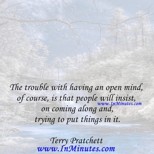 The trouble with having an open mind, of course, is that people will insist on coming along and trying to put things in it.TerryPratchett