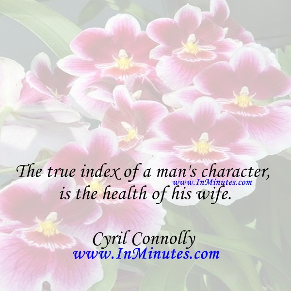 The true index of a man's character is the health of his wife.Cyril Connolly