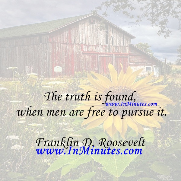 The truth is found when men are free to pursue it.Franklin D. Roosevelt