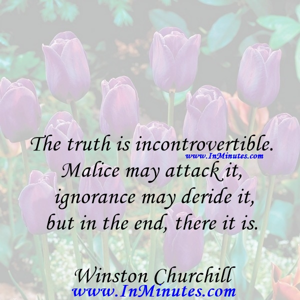 The truth is incontrovertible. Malice may attack it, ignorance may deride it, but in the end, there it is.Winston Churchill