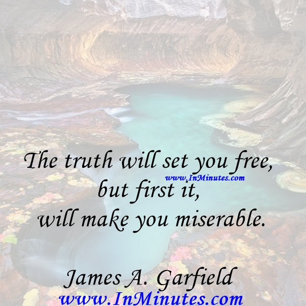 The truth will set you free, but first it will make you miserable.James A. Garfield