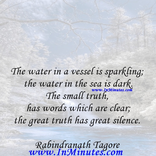 The water in a vessel is sparkling; the water in the sea is dark. The small truth has words which are clear; the great truth has great silence.Rabindranath Tagore