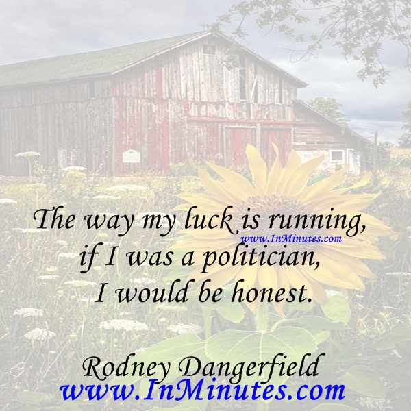 The way my luck is running, if I was a politician I would be honest.Rodney Dangerfield
