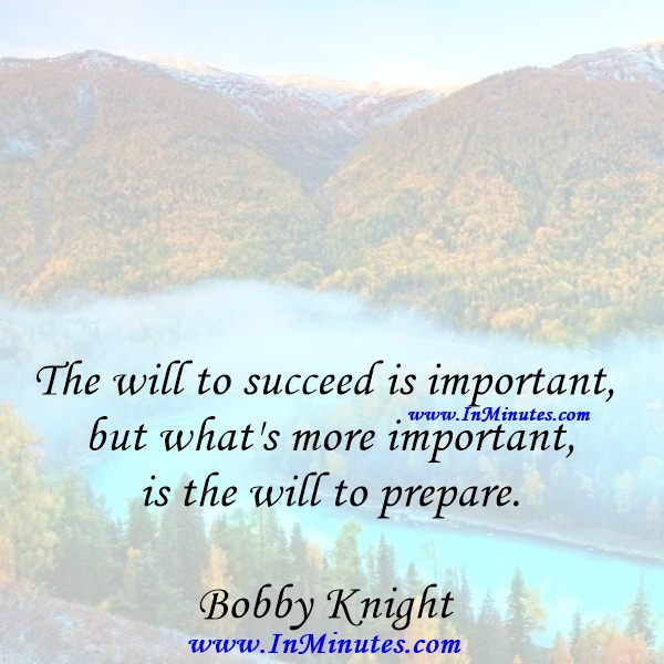 The will to succeed is important, but what's more important is the will to prepare.Bobby Knight