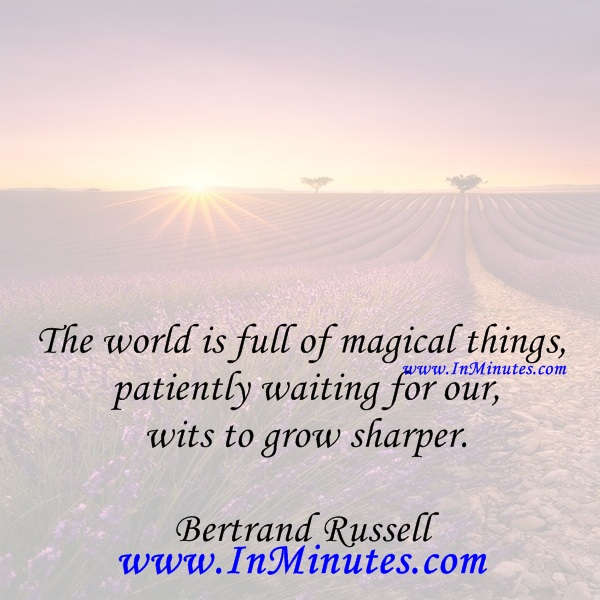 The world is full of magical things patiently waiting for our wits to grow sharper.Bertrand Russell