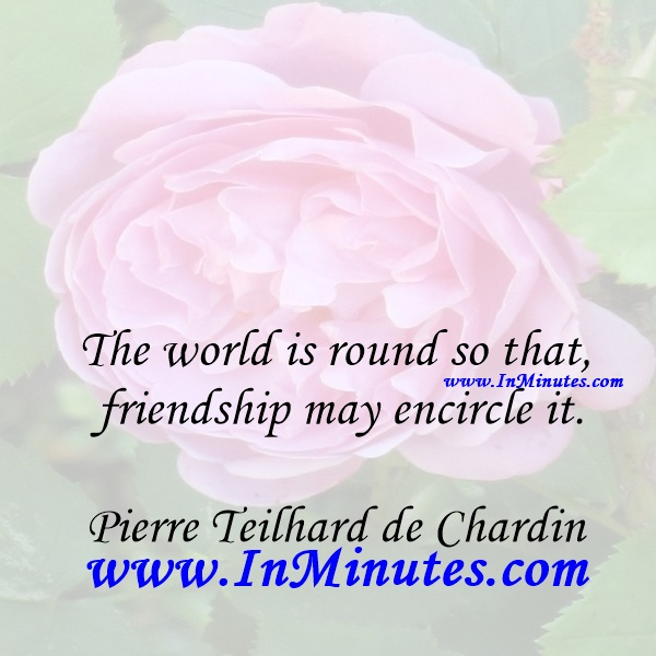 The world is round so that friendship may encircle it.Pierre Teilhard de Chardin