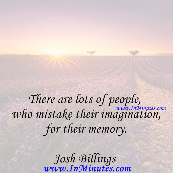 There are lots of people who mistake their imagination for their memory.Josh Billings