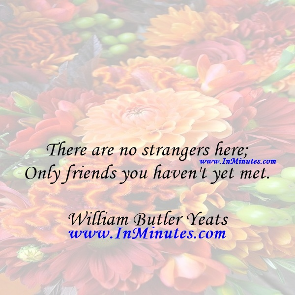 There are no strangers here; Only friends you haven't yet met.William Butler Yeats