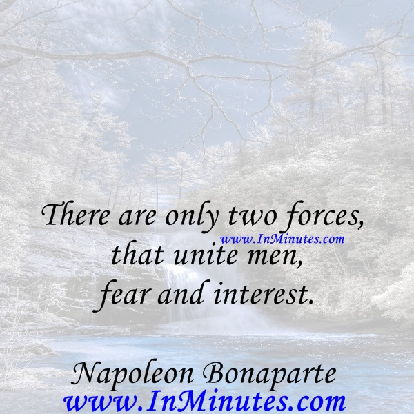 There are only two forces that unite men - fear and interest.Napoleon Bonaparte