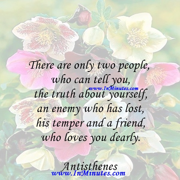 There are only two people who can tell you the truth about yourself - an enemy who has lost his temper and a friend who loves you dearly.Antisthenes