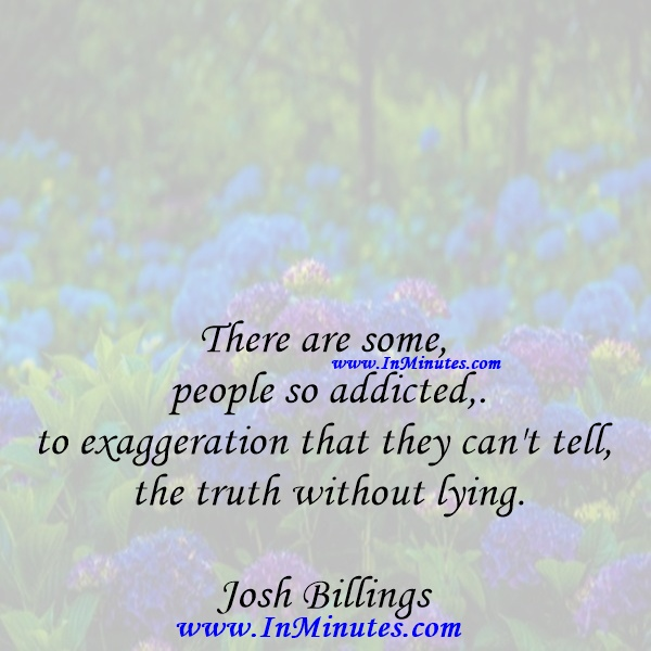 There are some people so addicted to exaggeration that they can't tell the truth without lying.Josh Billings