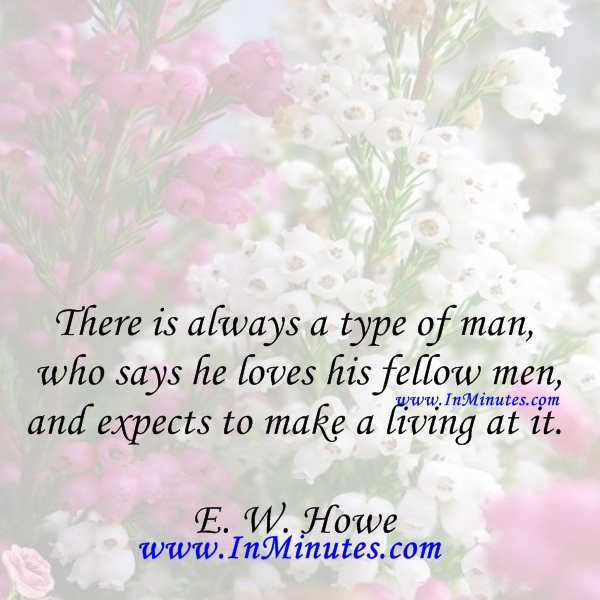 There is always a type of man who says he loves his fellow men, and expects to make a living at it.E. W. Howe